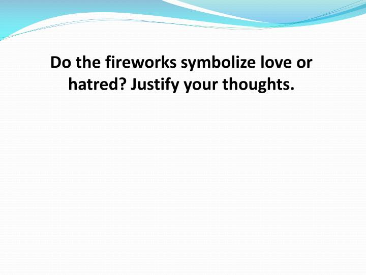 Do the fireworks symbolize love or hatred? Justify your thoughts.