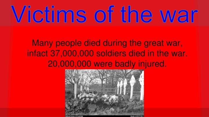 Many people died during the great war, infact 37,000,000 soldiers died in the war. 20,000,000 were b...