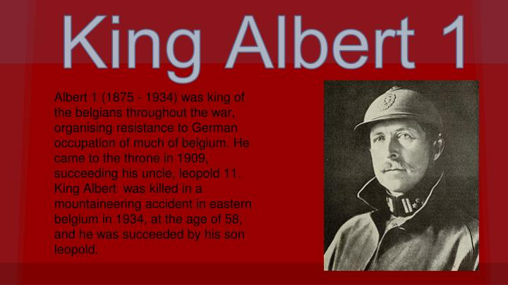 Albert 1 (1875 - 1934) was king of the belgians throughout the war, organising resistance to German occupation of much of belgium. He came to the throne in 1909, succeeding his uncle, leopold 11. King Albert  was killed in a mountaineering accident in eastern belgium in 1934, at the age of 58, and he was succeeded by his son leopold.