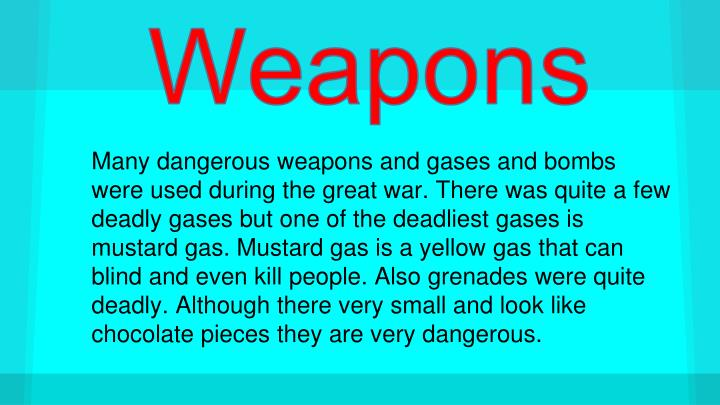 Many dangerous weapons and gases and bombs  were used during the great war. There was quite a few deadly gases but one of the deadliest gases is mustard gas. Mustard gas is a yellow gas that can blind and even kill people. Also grenades were quite deadly. Although there very small and look like chocolate pieces they are very dangerous.