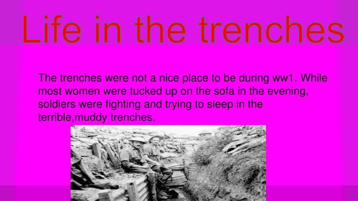 The trenches were not a nice place to be during ww1. While most women were tucked up on the sofa in the evening, soldiers were fighting and trying to sleep in the terrible,muddy trenches.
