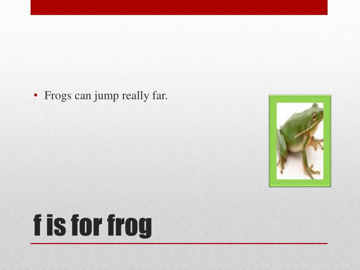Frogs can jump really far.