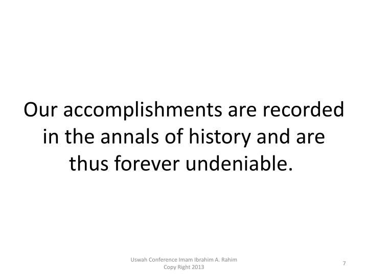 Our accomplishments are recorded in the annals of history and are thus forever undeniable.
