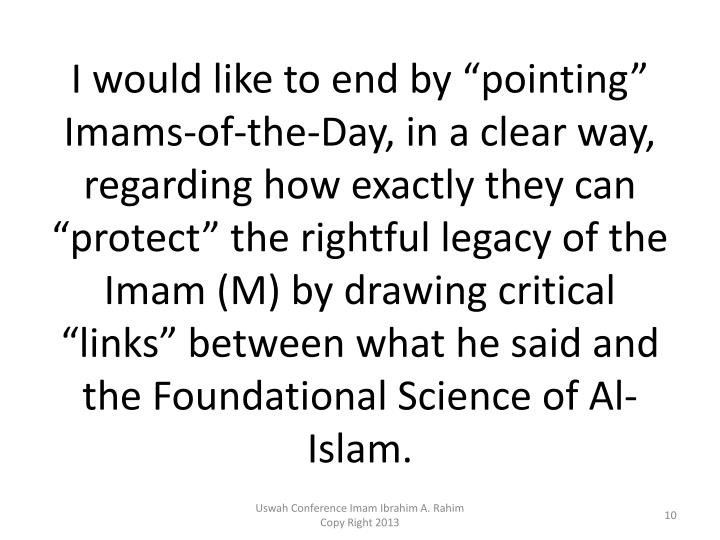 "I would like to end by ""pointing"" Imams-of-the-Day, in a clear way, regarding how exactly they can ""protect"" the rightful legacy of the Imam (M) by drawing critical ""links"" between what he said and the Foundational Science of Al-Islam."