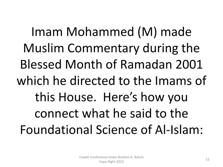 Imam Mohammed (M) made Muslim Commentary during the Blessed Month of Ramadan 2001 which he directed to the Imams of this House.  Here's how you connect what he said to the Foundational Science of Al-Islam: