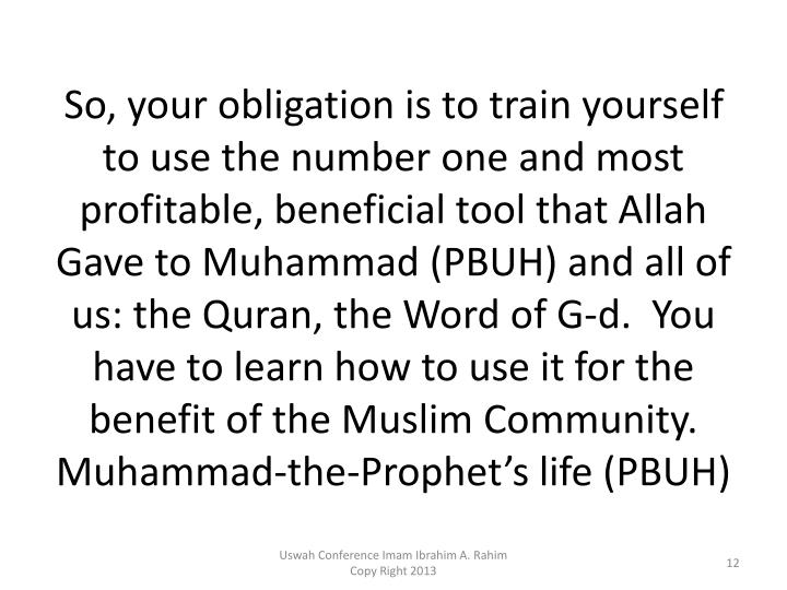 So, your obligation is to train yourself to use the number one and most profitable, beneficial tool that Allah Gave to Muhammad (PBUH) and all of us: the Quran, the Word of G-d.  You have to learn how to use it for the benefit of the Muslim Community.  Muhammad-the-Prophet's life (PBUH)