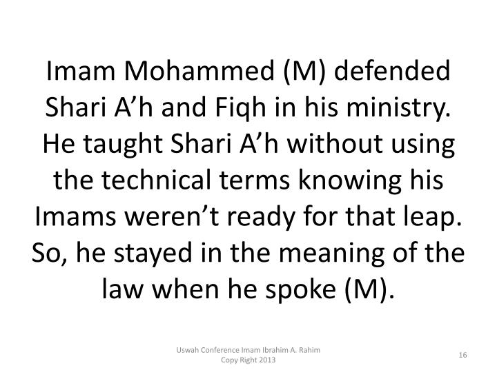 Imam Mohammed (M) defended Shari A'h and Fiqh in his ministry.  He taught Shari A'h without using the technical terms knowing his Imams weren't ready for that leap.  So, he stayed in the meaning of the law when he spoke (M).