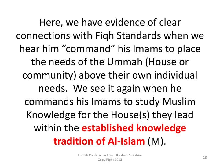 "Here, we have evidence of clear connections with Fiqh Standards when we hear him ""command"" his Imams to place the needs of the Ummah (House or community) above their own individual needs.  We see it again when he commands his Imams to study Muslim Knowledge for the House(s) they lead within the"