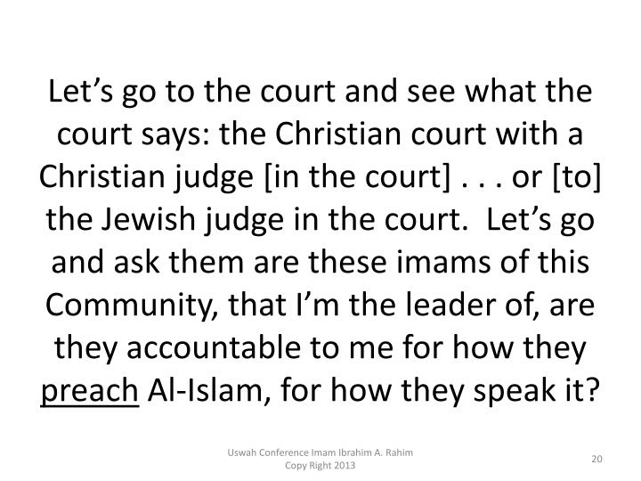 Let's go to the court and see what the court says: the Christian court with a Christian judge [in the court] . . . or [to] the Jewish judge in the court.  Let's go and ask them are these imams of this Community, that I'm the leader of, are they accountable to me for how they