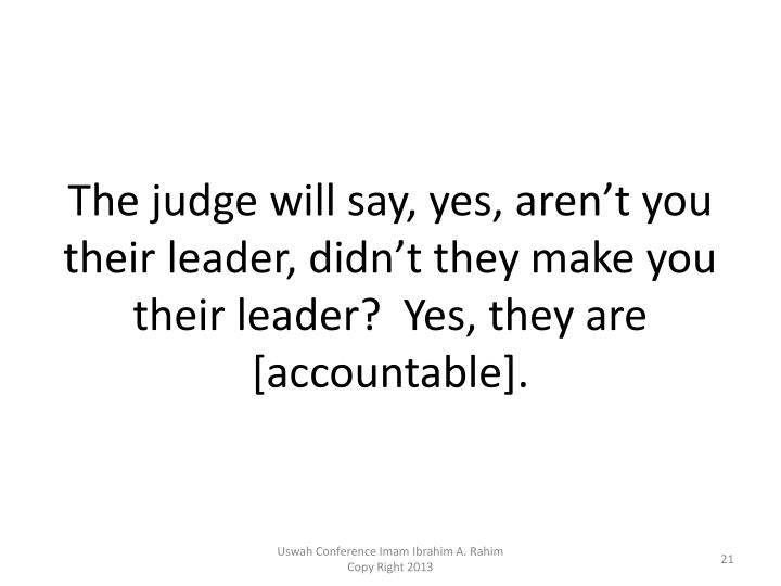 The judge will say, yes, aren't you their leader, didn't they make you their leader?  Yes, they are [accountable].
