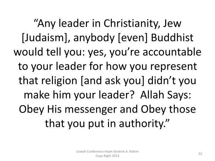"""Any leader in Christianity, Jew [Judaism], anybody [even] Buddhist would tell you: yes, you're accountable to your leader for how you represent that religion [and ask you] didn't you make him your leader?  Allah Says: Obey His messenger and Obey those that you put in authority."""