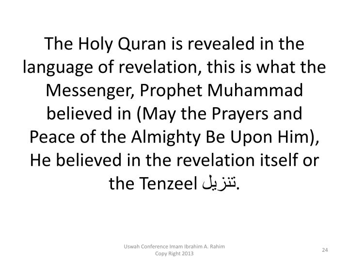 The Holy Quran is revealed in the language of revelation, this is what the Messenger, Prophet Muhammad believed in (May the Prayers and Peace of the Almighty Be Upon Him), He believed in the revelation itself or the Tenzeel