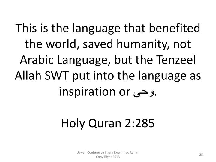 This is the language that benefited the world, saved humanity, not Arabic Language, but the Tenzeel Allah SWT put into the language as inspiration or