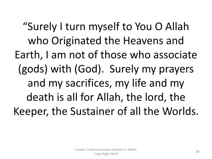 """Surely I turn myself to You O Allah who Originated the Heavens and Earth, I am not of those who associate (gods) with (God).  Surely my prayers and my sacrifices, my life and my death is all for Allah, the lord, the Keeper, the Sustainer of all the Worlds."