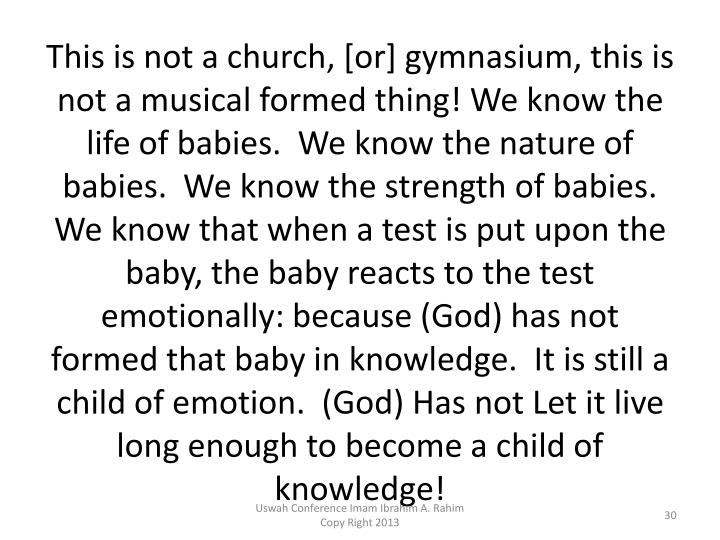 This is not a church, [or] gymnasium, this is not a musical formed thing! We know the life of babies.  We know the nature of babies.  We know the strength of babies.  We know that when a test is put upon the baby, the baby reacts to the test emotionally: because (God) has not formed that baby in knowledge.  It is still a child of emotion.  (God) Has not Let it live long enough to become a child of knowledge!