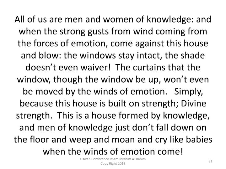 All of us are men and women of knowledge: and when the strong gusts from wind coming from the forces of emotion, come against this house and blow: the windows stay intact, the shade doesn't even waiver!  The curtains that the window, though the window be up, won't even be moved by the winds of emotion.   Simply, because this house is built on strength;