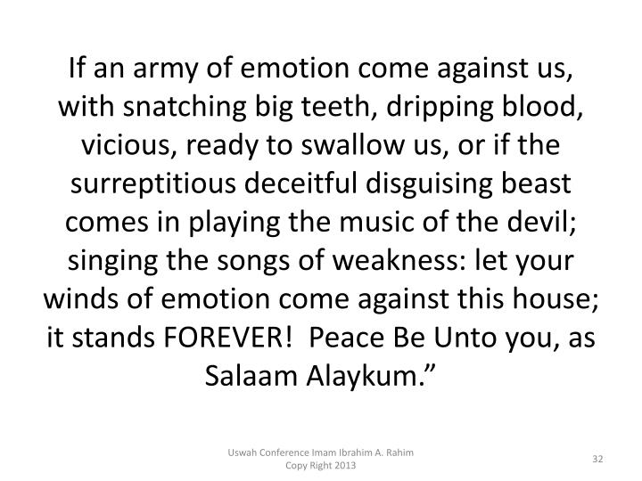 If an army of emotion come against us, with snatching big teeth, dripping blood, vicious, ready to swallow us, or if the surreptitious deceitful disguising beast comes in playing the music of the devil; singing the songs of weakness: let your winds of emotion come against this house; it stands FOREVER!  Peace Be Unto you, as Salaam Alaykum.""
