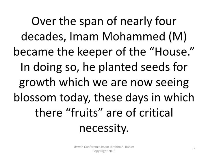 "Over the span of nearly four decades, Imam Mohammed (M) became the keeper of the ""House.""   In doing so, he planted seeds for growth which we are now seeing blossom today, these days in which there ""fruits"" are of critical necessity."