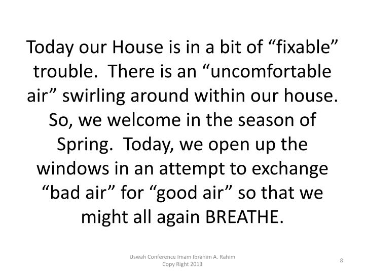 "Today our House is in a bit of ""fixable"" trouble.  There is an ""uncomfortable air"" swirling around within our house.  So, we welcome in the season of Spring.  Today, we open up the windows in an attempt to exchange ""bad air"" for ""good air"" so that we might all again BREATHE."