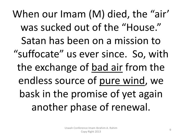 "When our Imam (M) died, the ""air' was sucked out of the ""House.""  Satan has been on a mission to ""suffocate"" us ever since.  So, with the exchange of"