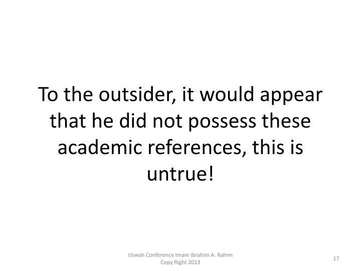 To the outsider, it would appear that he did not possess these academic references, this is untrue!