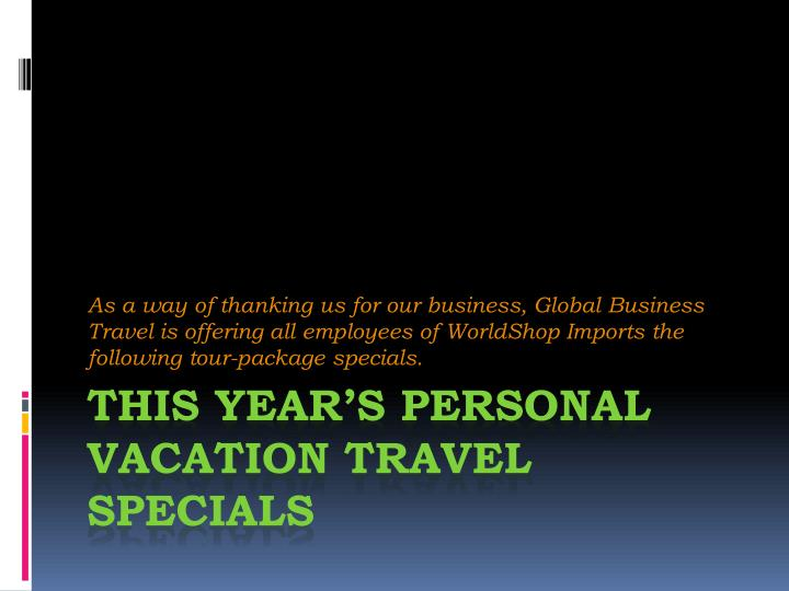 As a way of thanking us for our business, Global Business Travel is offering all employees of WorldShop Imports the following tour-package specials.