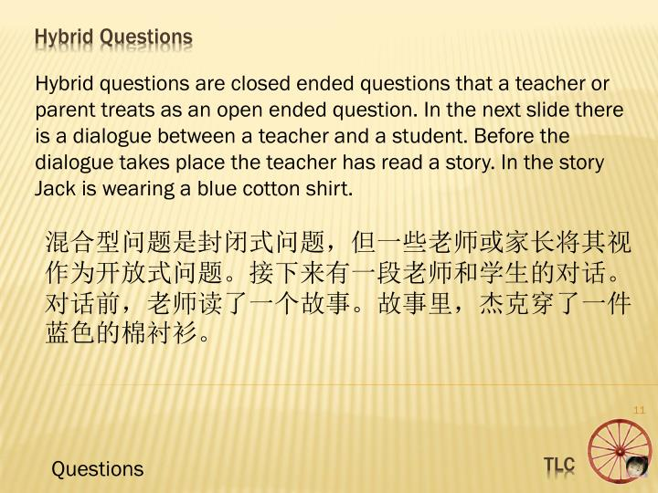 Hybrid questions are closed ended questions that a teacher or parent treats as an open ended question. In the next slide there is a dialogue between a teacher and a student. Before the dialogue takes place the teacher has read a story. In the story Jack is wearing a blue cotton shirt.