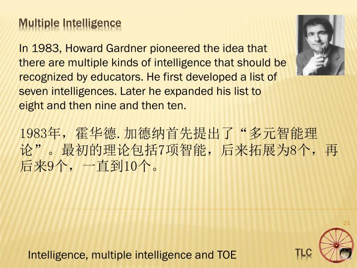 In 1983, Howard Gardner pioneered the idea that there are multiple kinds of intelligence that should be recognized by educators. He first developed a list of seven intelligences. Later he expanded his list to eight and then nine and then ten.