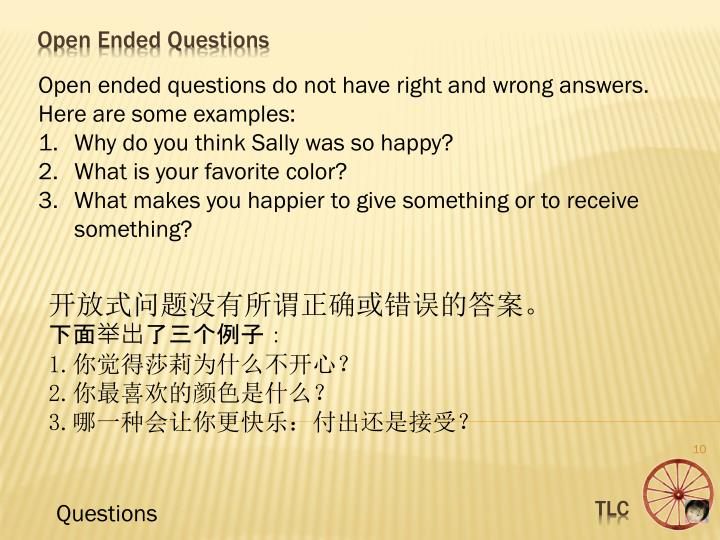 Open ended questions do not have right and wrong answers. Here are some examples: