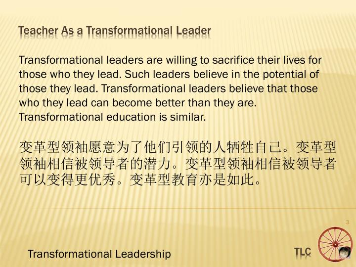 Transformational leaders are willing to sacrifice their lives for those who they lead. Such leaders believe in the potential of those they lead. Transformational leaders believe that those who they lead can become better than they are. Transformational education is similar.