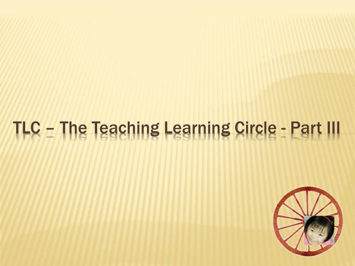 Tlc the teaching learning circle part iii