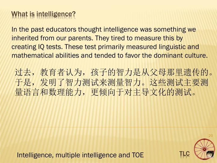 In the past educators thought intelligence was something we inherited from our parents. They tired to measure this by creating IQ tests. These test primarily measured linguistic and mathematical abilities and tended to favor the domina