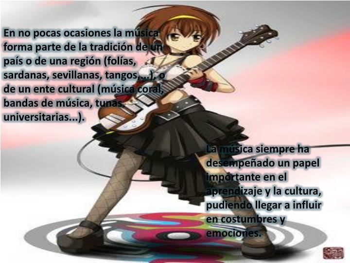 En no pocas ocasiones la música forma parte de la tradición de un país o de una región (folías, sardanas, sevillanas, tangos,...), o de un ente cultural (música coral, bandas de música, tunas universitarias...).
