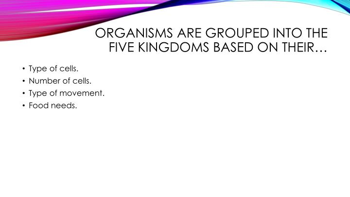 Organisms are grouped into the five kingdoms based on their…