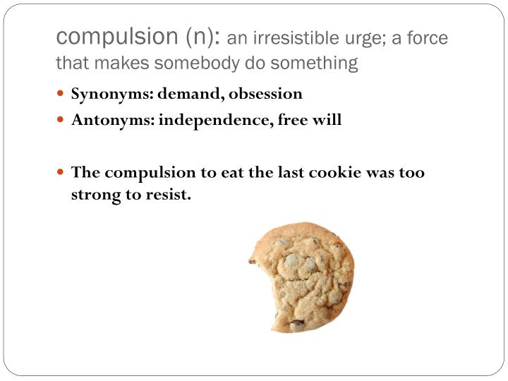 Compulsion n an irresistible urge a force that makes somebody do something