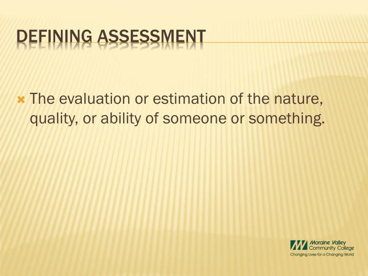 The evaluation or estimation of the nature, quality, or ability of someone or something.