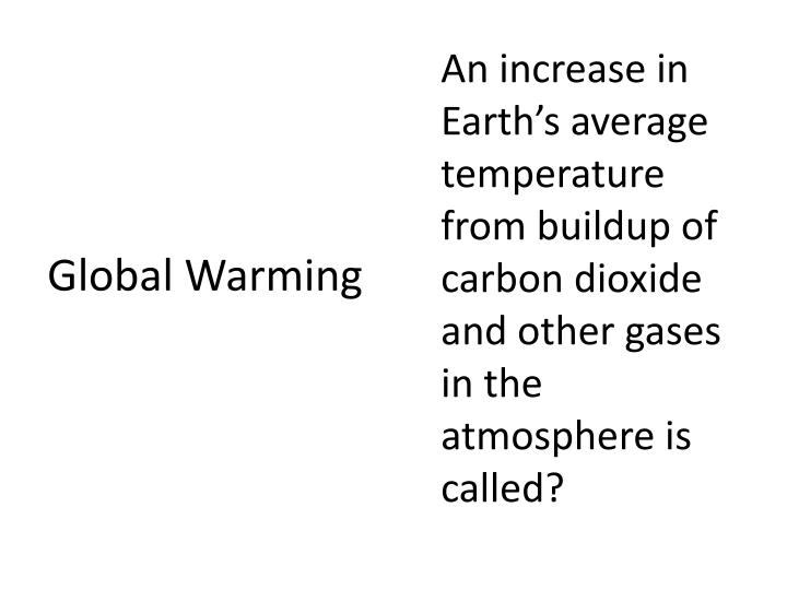 An increase in Earth's average temperature from buildup of carbon dioxide and other gases in the atmosphere is called?