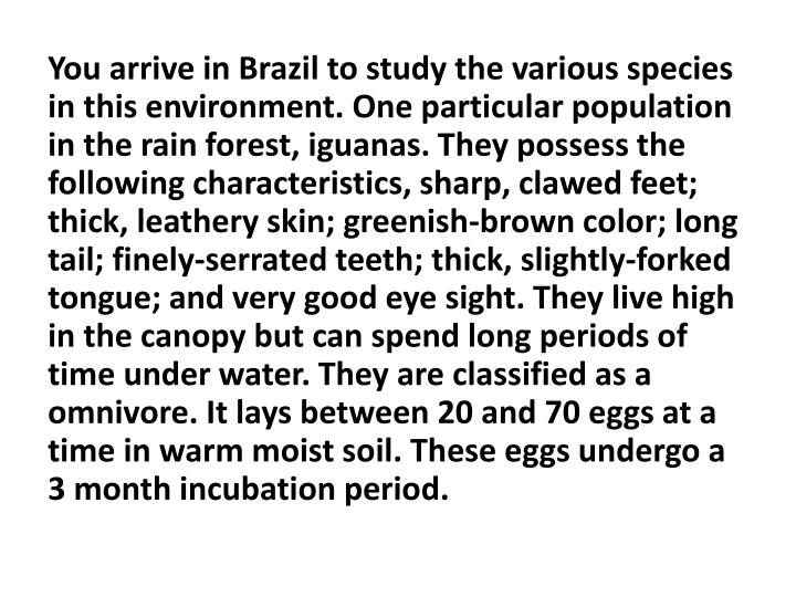 You arrive in Brazil to study the various species in this environment. One particular population in the rain forest, iguanas. They possess the following characteristics, sharp, clawed feet; thick, leathery skin; greenish-brown color; long tail; finely-serrated teeth; thick, slightly-forked tongue; and very good eye sight. They live high in the canopy but can spend long periods of time under water. They are classified as a omnivore. It lays between 20 and 70 eggs at a time in warm moist soil. These eggs undergo a 3 month incubation period.