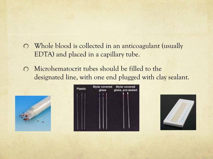 Whole blood is collected in an anticoagulant (usually EDTA) and placed in a capillary tube.
