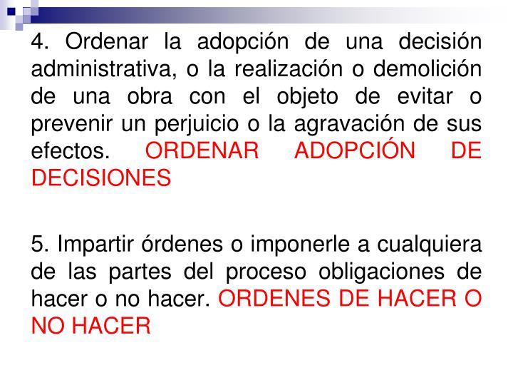 4. Ordenar la adopción de una decisión administrativa, o la realización o demolición de una obra con el objeto de evitar o prevenir un perjuicio o la agravación de sus efectos.