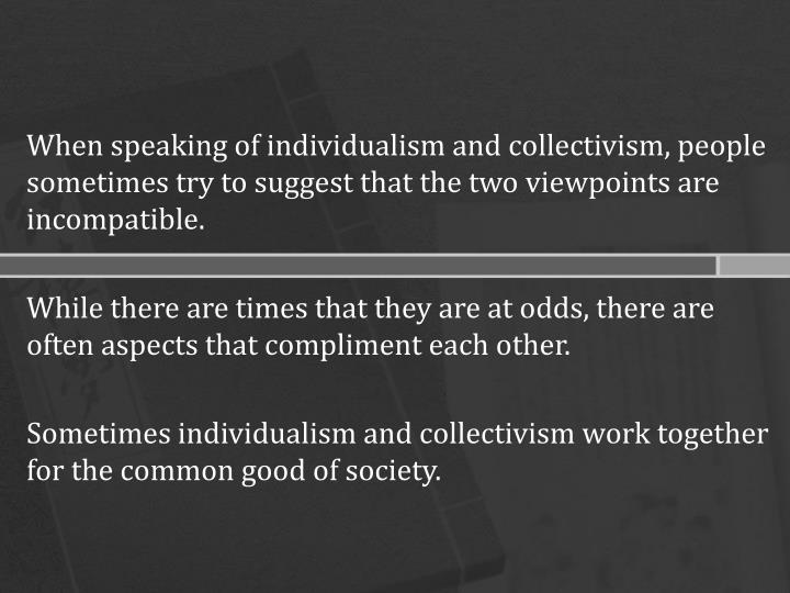 When speaking of individualism and collectivism, people sometimes try to suggest that the two viewpoints are incompatible.