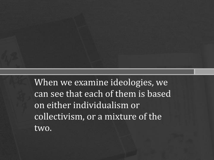 When we examine ideologies, we can see that each of them is based on either individualism or collect...