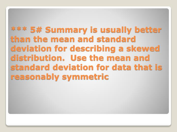 *** 5# Summary is usually better than the mean and standard deviation for describing a skewed distribution.  Use the mean and standard deviation for data that is reasonably symmetric
