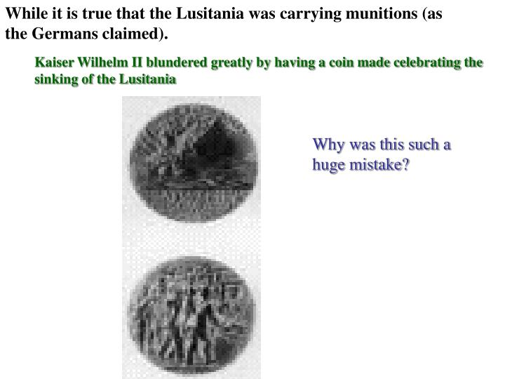 While it is true that the Lusitania was carrying munitions (as the Germans claimed).