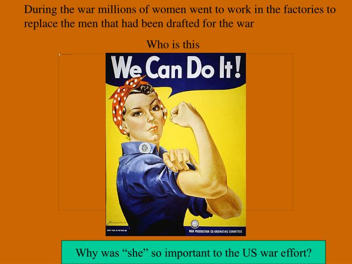 During the war millions of women went to work in the factories to replace the men that had been drafted for the war