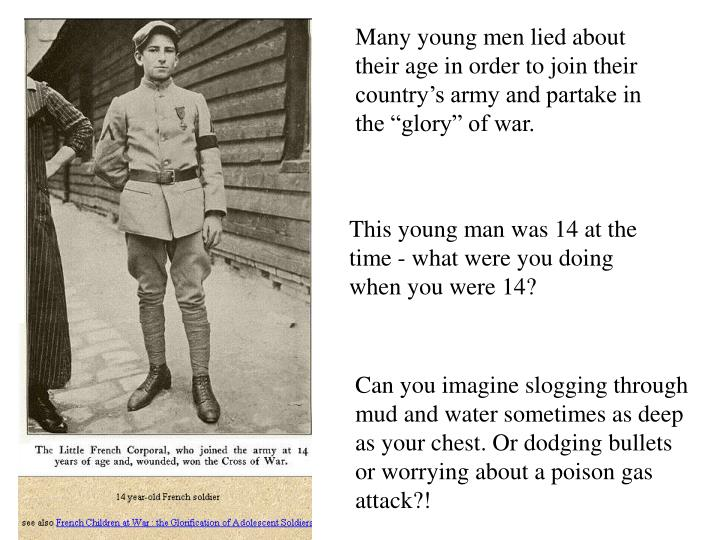 "Many young men lied about their age in order to join their country's army and partake in the ""glory"" of war."