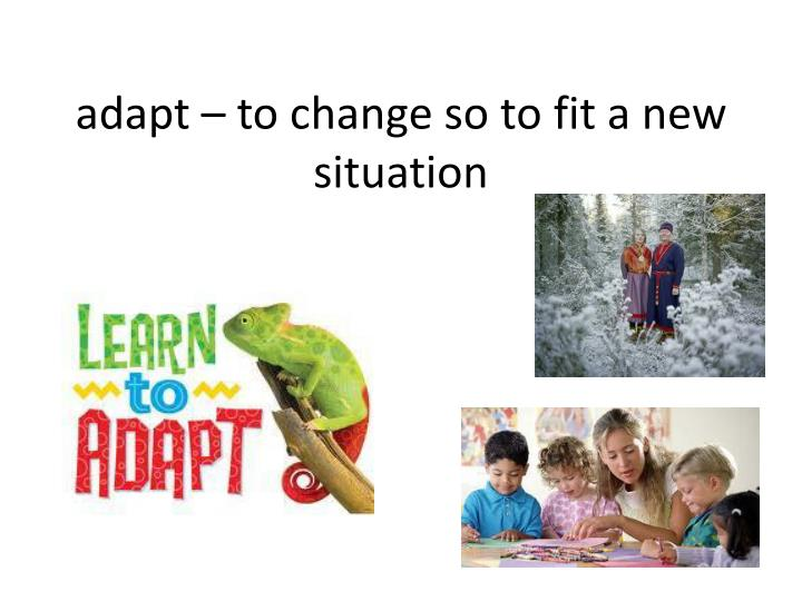 adapt – to change so to fit a new situation