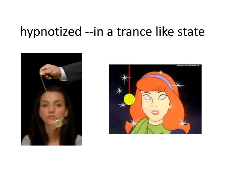 hypnotized --in a trance like