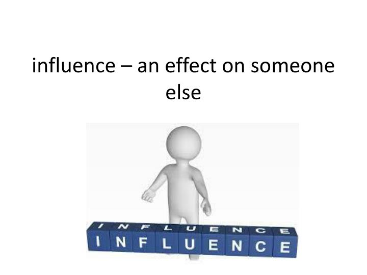 influence – an effect on someone else