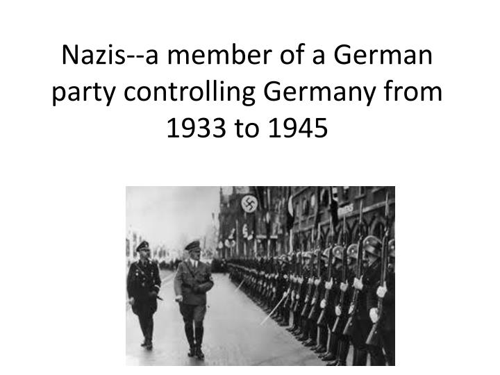 Nazis--a member of a German party controlling Germany from 1933 to 1945